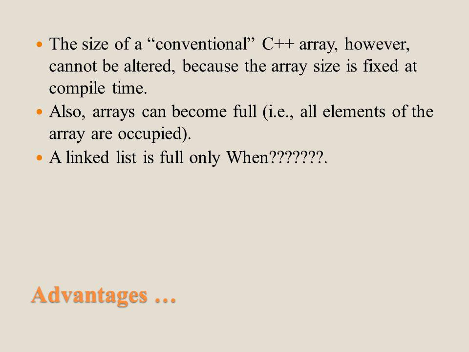 Advantages … The size of a conventional C++ array, however, cannot be altered, because the array size is fixed at compile time.