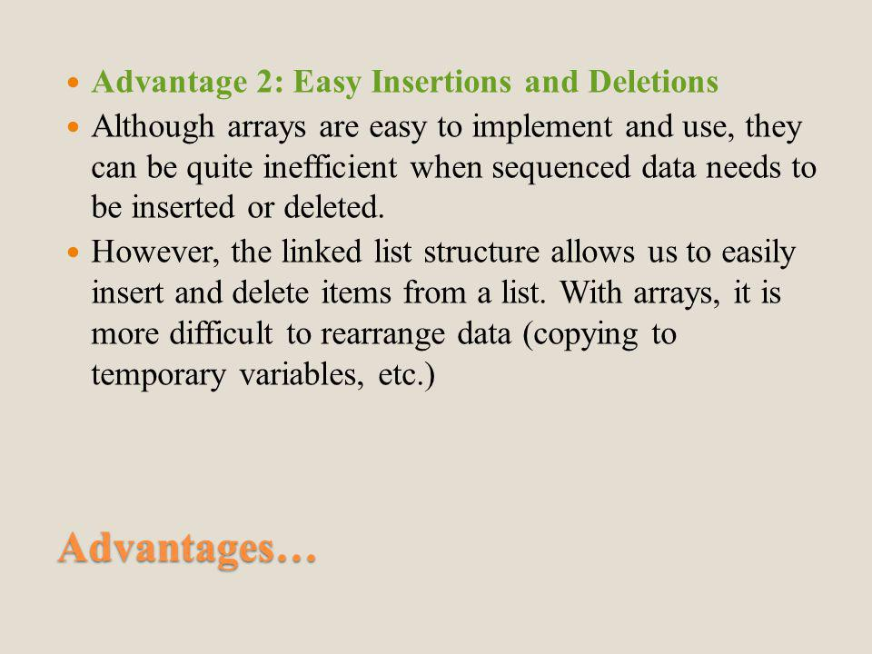 Advantages… Advantage 2: Easy Insertions and Deletions Although arrays are easy to implement and use, they can be quite inefficient when sequenced data needs to be inserted or deleted.