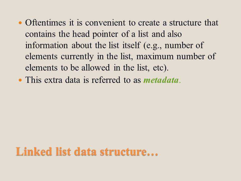 Linked list data structure… Oftentimes it is convenient to create a structure that contains the head pointer of a list and also information about the list itself (e.g., number of elements currently in the list, maximum number of elements to be allowed in the list, etc).