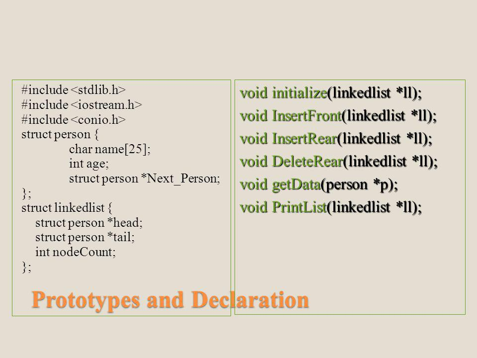 Prototypes and Declaration #include struct person { char name[25]; int age; struct person *Next_Person; }; struct linkedlist { struct person *head; struct person *tail; int nodeCount; }; void initialize(linkedlist *ll); void InsertFront(linkedlist *ll); void InsertRear(linkedlist *ll); void DeleteRear(linkedlist *ll); void getData(person *p); void PrintList(linkedlist *ll);