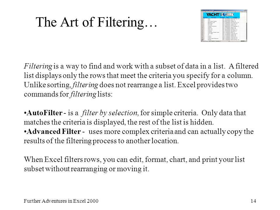 Further Adventures in Excel 200014 The Art of Filtering… Filtering is a way to find and work with a subset of data in a list. A filtered list displays