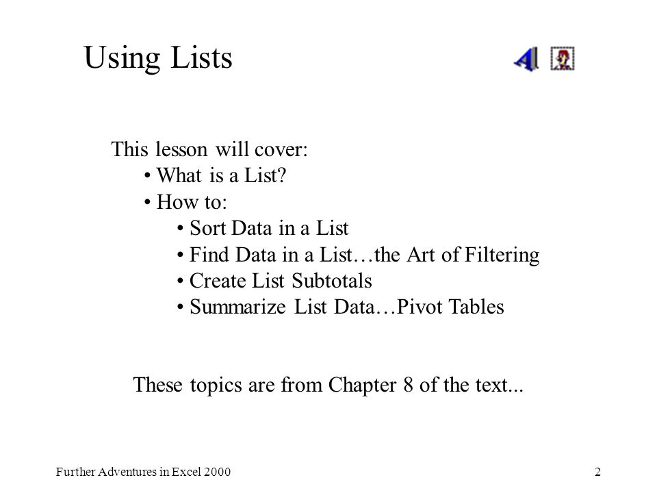 Further Adventures in Excel 20002 Using Lists This lesson will cover: What is a List? How to: Sort Data in a List Find Data in a List…the Art of Filte