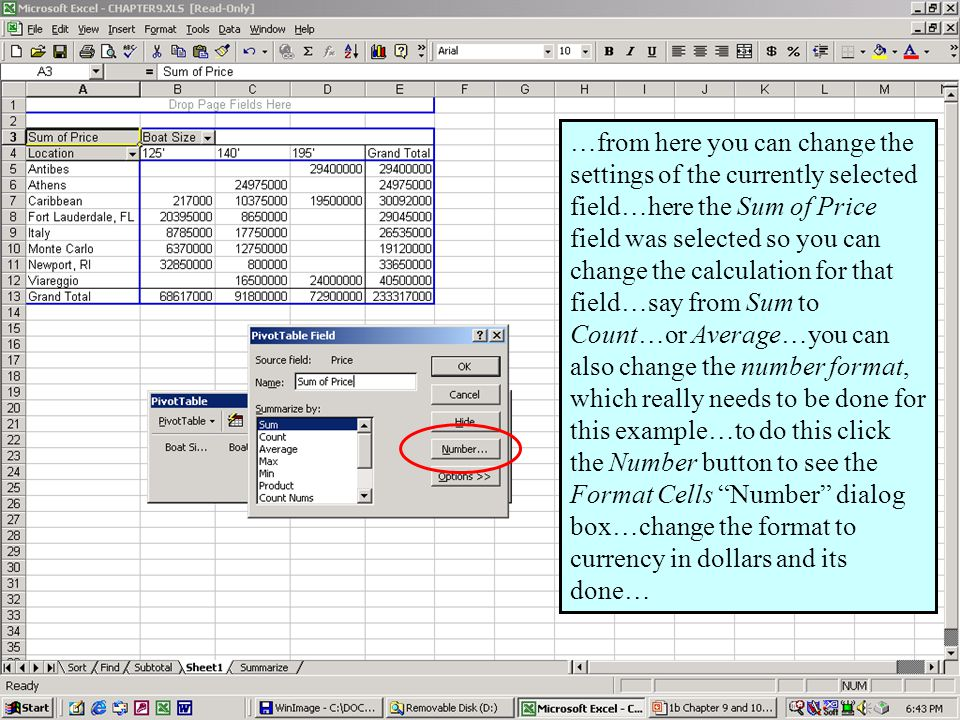 Further Adventures in Excel 200044 …from here you can change the settings of the currently selected field…here the Sum of Price field was selected so you can change the calculation for that field…say from Sum to Count…or Average…you can also change the number format, which really needs to be done for this example…to do this click the Number button to see the Format Cells Number dialog box…change the format to currency in dollars and its done…