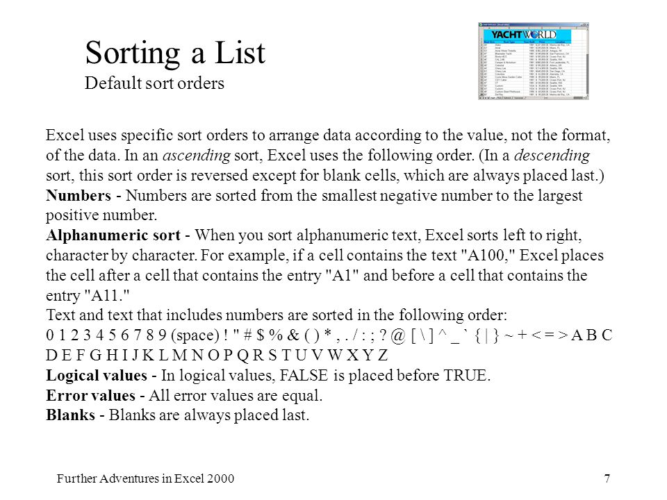 Further Adventures in Excel 20007 Sorting a List Default sort orders Excel uses specific sort orders to arrange data according to the value, not the format, of the data.