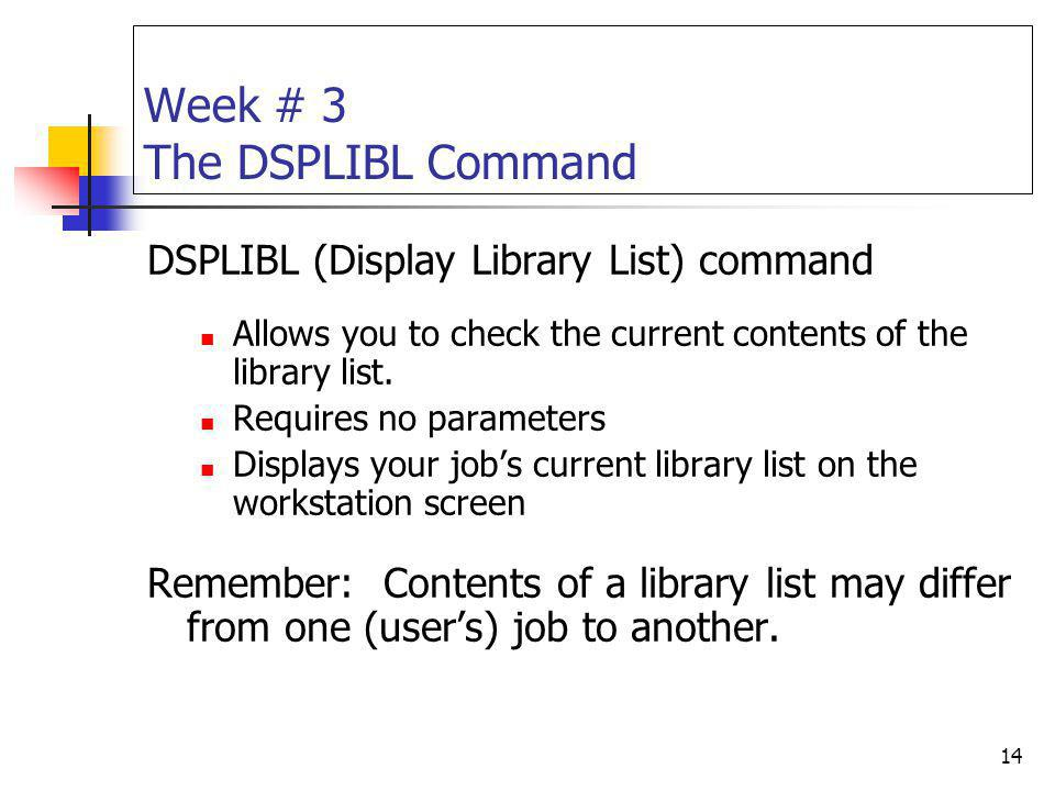 14 Week # 3 The DSPLIBL Command DSPLIBL (Display Library List) command Allows you to check the current contents of the library list. Requires no param