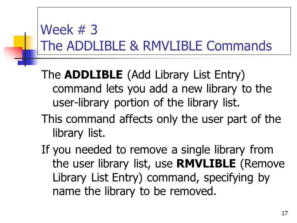 17 Week # 3 The ADDLIBLE & RMVLIBLE Commands The ADDLIBLE (Add Library List Entry) command lets you add a new library to the user-library portion of t