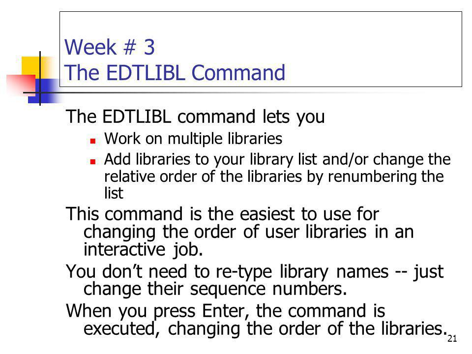 21 Week # 3 The EDTLIBL Command The EDTLIBL command lets you Work on multiple libraries Add libraries to your library list and/or change the relative