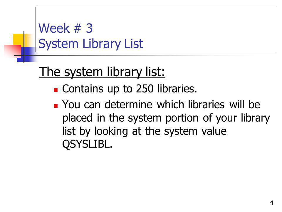 4 Week # 3 System Library List The system library list: Contains up to 250 libraries. You can determine which libraries will be placed in the system p