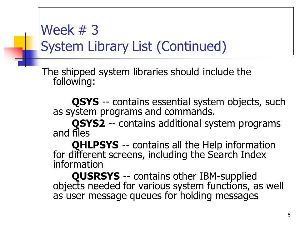 5 Week # 3 System Library List (Continued) The shipped system libraries should include the following: QSYS -- contains essential system objects, such