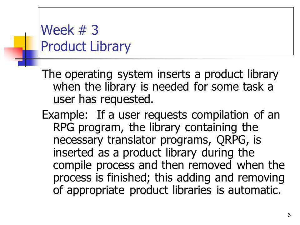 6 Week # 3 Product Library The operating system inserts a product library when the library is needed for some task a user has requested. Example: If a