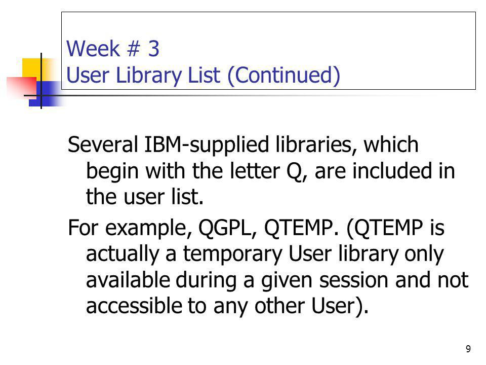 9 Week # 3 User Library List (Continued) Several IBM-supplied libraries, which begin with the letter Q, are included in the user list. For example, QG