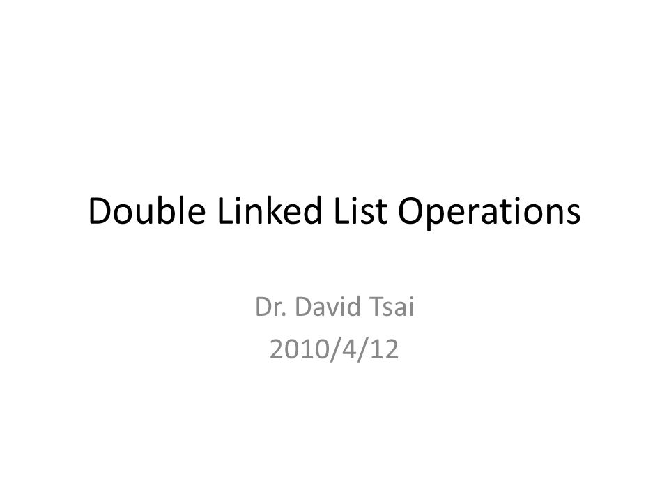 Double Linked List Operations Dr. David Tsai 2010/4/12