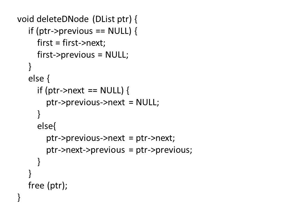 void deleteDNode (DList ptr) { if (ptr->previous == NULL) { first = first->next; first->previous = NULL; } else { if (ptr->next == NULL) { ptr->previous->next = NULL; } else{ ptr->previous->next = ptr->next; ptr->next->previous = ptr->previous; } free (ptr); }
