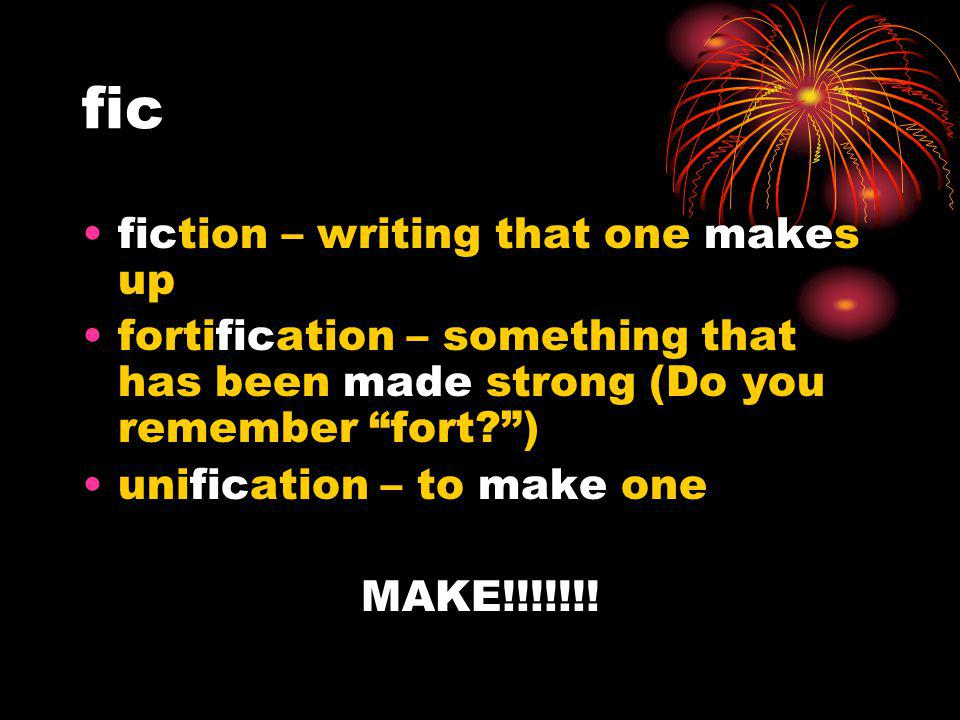 fic fiction – writing that one makes up fortification – something that has been made strong (Do you remember fort?) unification – to make one MAKE!!!!