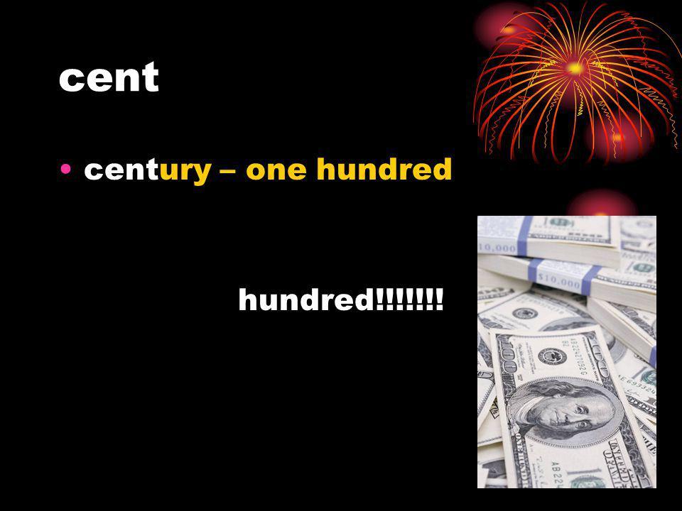 cent century – one hundred hundred!!!!!!!