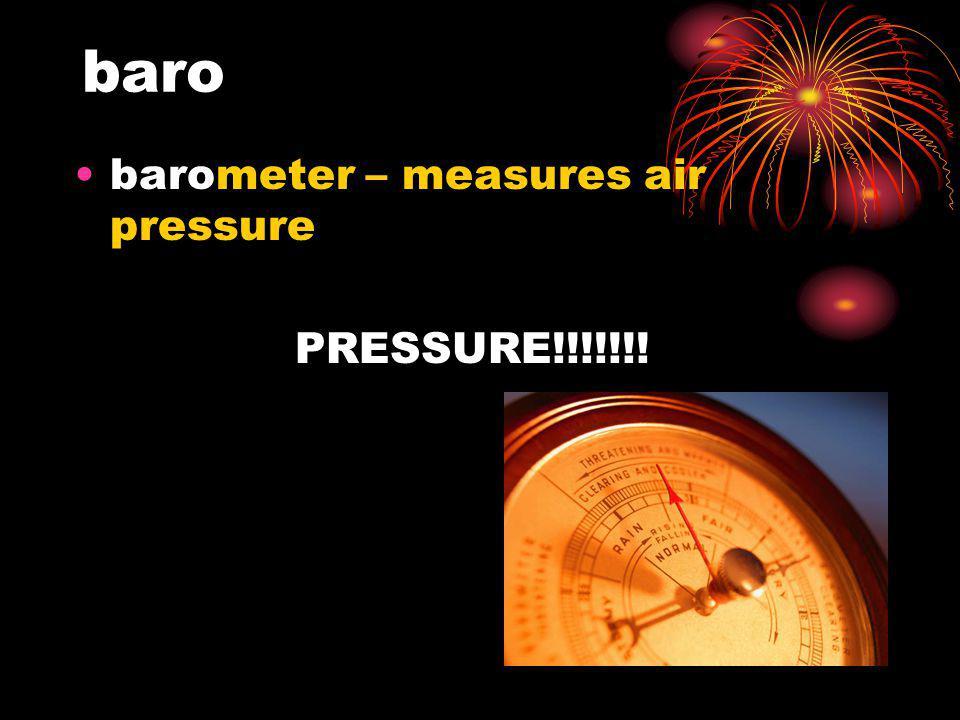 baro barometer – measures air pressure PRESSURE!!!!!!!