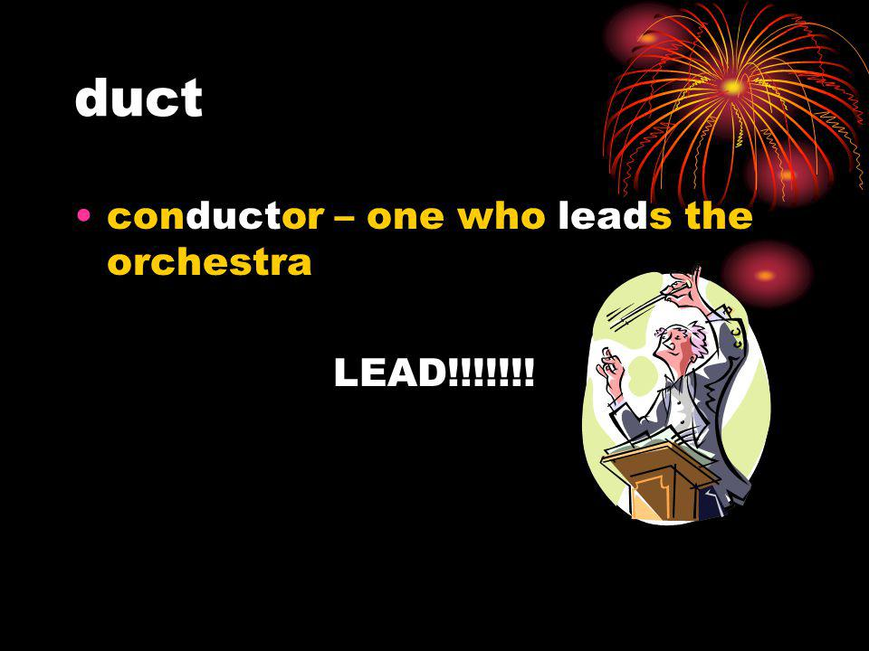 duct conductor – one who leads the orchestra LEAD!!!!!!!