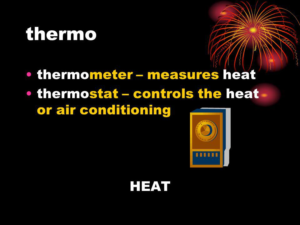 thermo thermometer – measures heat thermostat – controls the heat or air conditioning HEAT