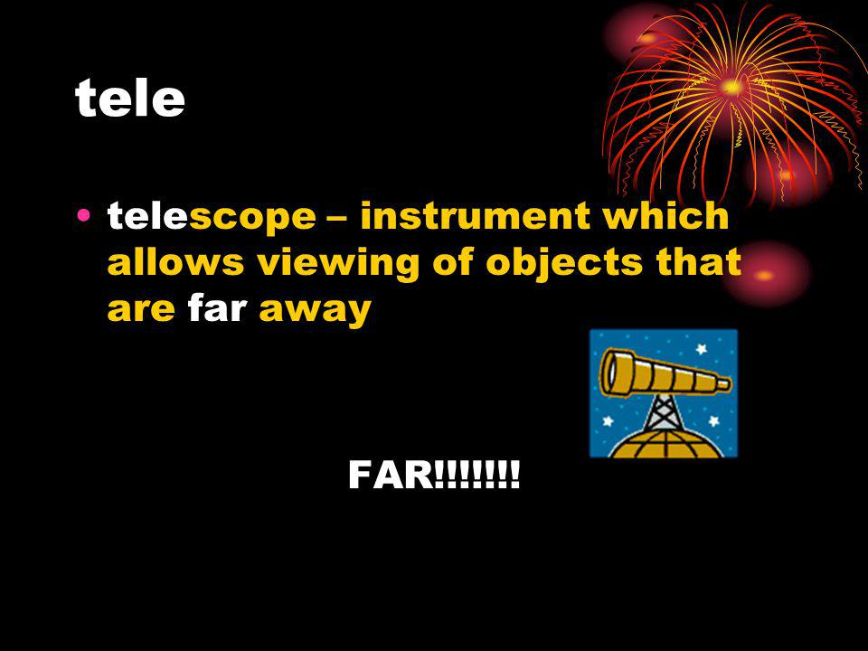 tele telescope – instrument which allows viewing of objects that are far away FAR!!!!!!!