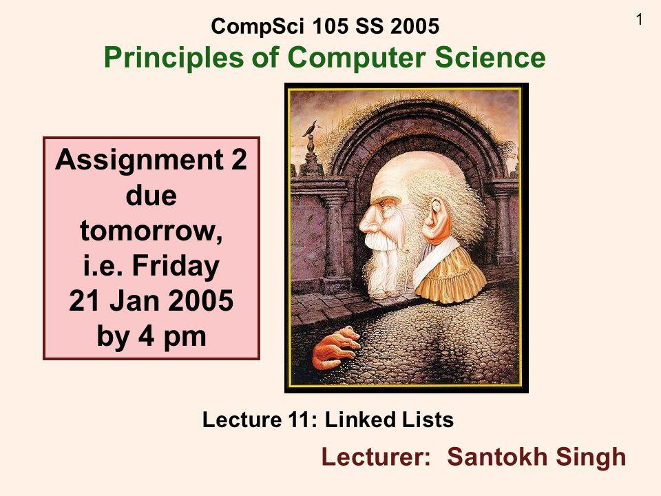 1 CompSci 105 SS 2005 Principles of Computer Science Lecture 11: Linked Lists Lecturer: Santokh Singh Assignment 2 due tomorrow, i.e.