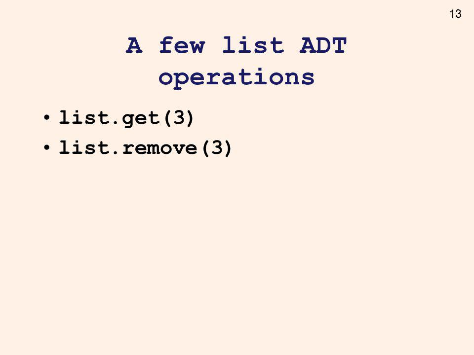 13 A few list ADT operations list.get(3) list.remove(3)