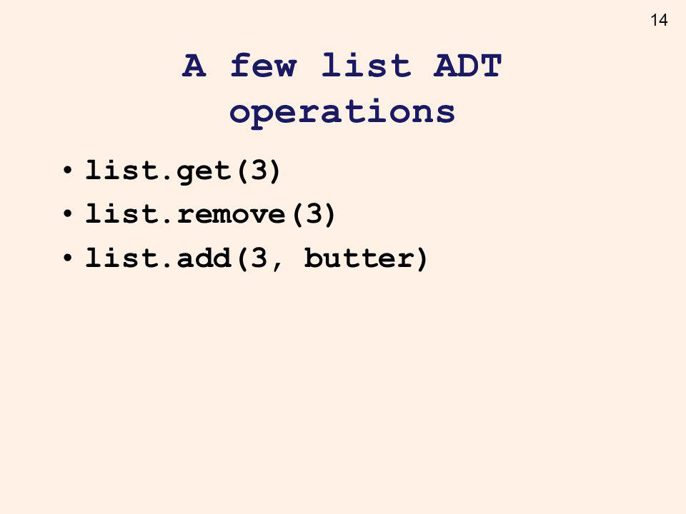 14 A few list ADT operations list.get(3) list.remove(3) list.add(3, butter)
