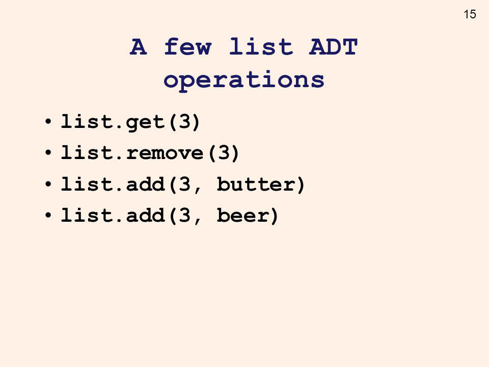 15 A few list ADT operations list.get(3) list.remove(3) list.add(3, butter) list.add(3, beer)