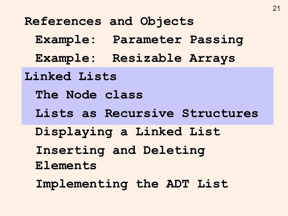 21 References and Objects Example: Parameter Passing Example: Resizable Arrays Linked Lists The Node class Lists as Recursive Structures Displaying a Linked List Inserting and Deleting Elements Implementing the ADT List