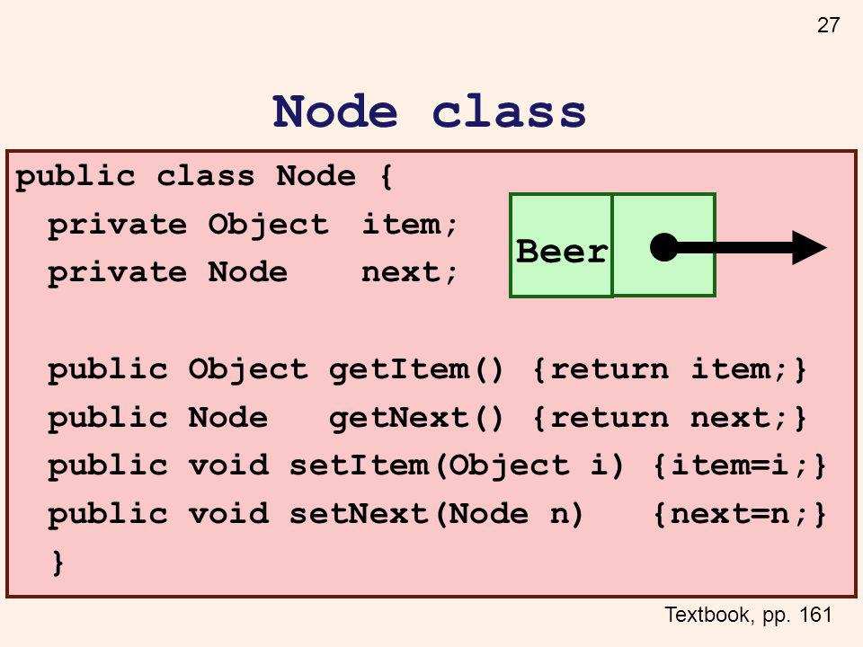 27 Node class public class Node { private Objectitem; private Nodenext; public Object getItem() {return item;} public Node getNext() {return next;} public void setItem(Object i) {item=i;} public void setNext(Node n) {next=n;} } Beer Textbook, pp.