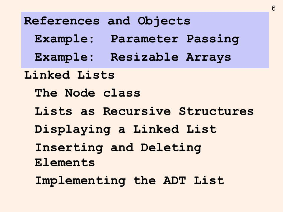 6 References and Objects Example: Parameter Passing Example: Resizable Arrays Linked Lists The Node class Lists as Recursive Structures Displaying a Linked List Inserting and Deleting Elements Implementing the ADT List