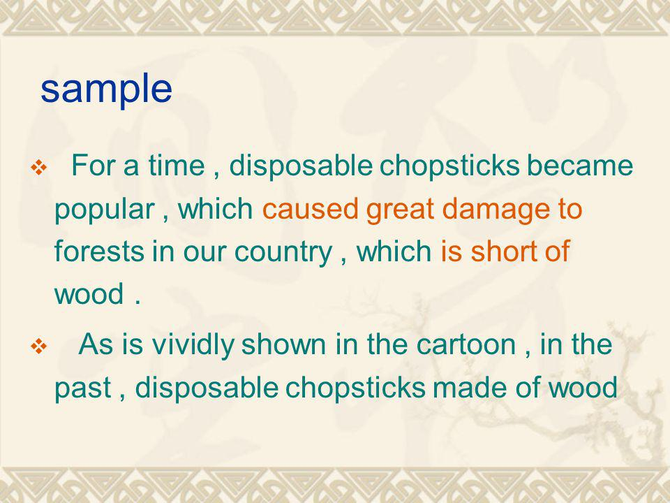 sample For a time, disposable chopsticks became popular, which caused great damage to forests in our country, which is short of wood.
