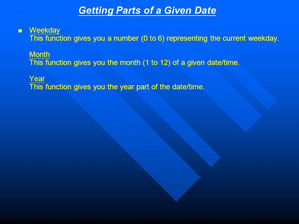 Getting Parts of a Given Date Weekday This function gives you a number (0 to 6) representing the current weekday.