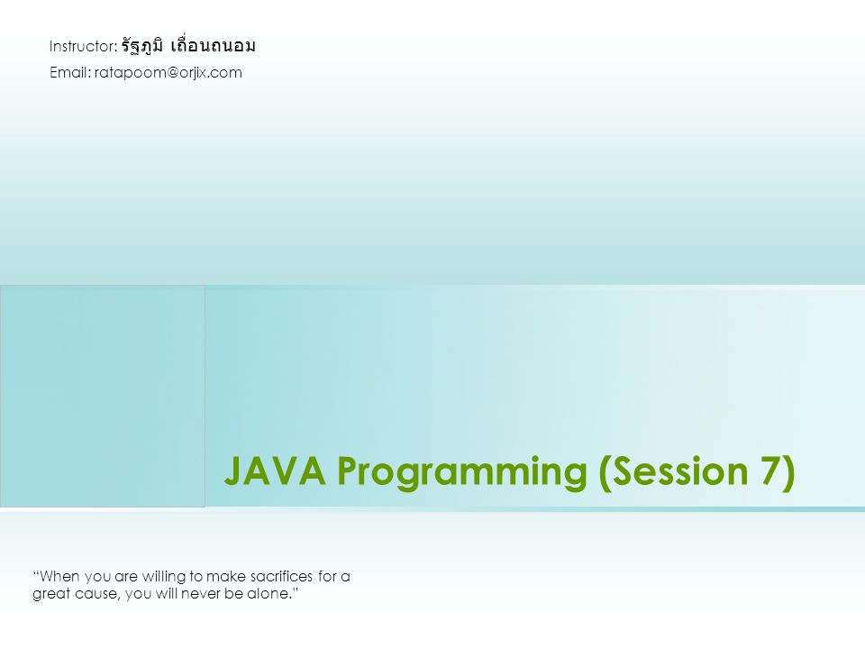 JAVA Programming (Session 7) When you are willing to make sacrifices for a great cause, you will never be alone.