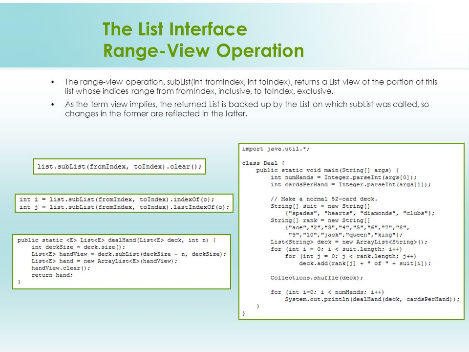 The List Interface Range-View Operation The range-view operation, subList(int fromIndex, int toIndex), returns a List view of the portion of this list whose indices range from fromIndex, inclusive, to toIndex, exclusive.