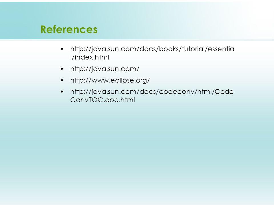 References http://java.sun.com/docs/books/tutorial/essentia l/index.html http://java.sun.com/ http://www.eclipse.org/ http://java.sun.com/docs/codeconv/html/Code ConvTOC.doc.html