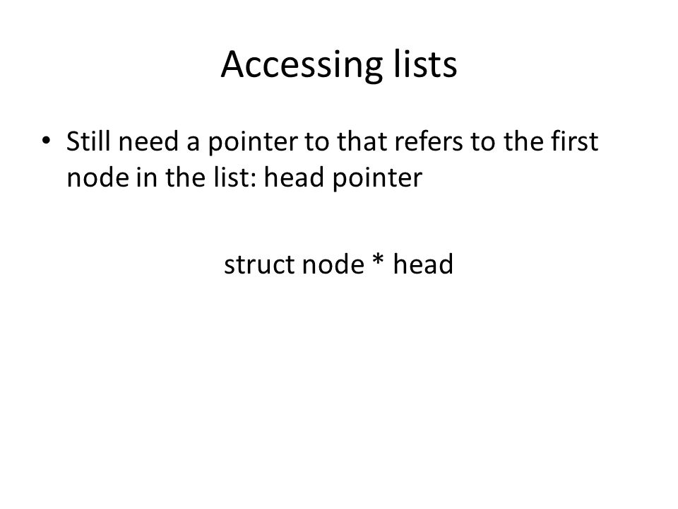 Accessing lists Still need a pointer to that refers to the first node in the list: head pointer struct node * head