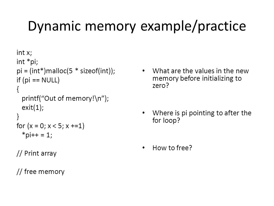 Dynamic memory example/practice int x; int *pi; pi = (int*)malloc(5 * sizeof(int)); if (pi == NULL) { printf(Out of memory!\n); exit(1); } for (x = 0; x < 5; x +=1) *pi++ = 1; // Print array // free memory What are the values in the new memory before initializing to zero.