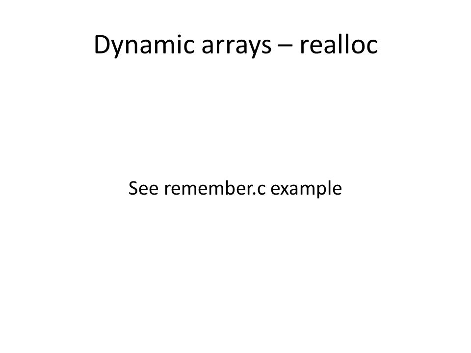 Dynamic arrays – realloc See remember.c example