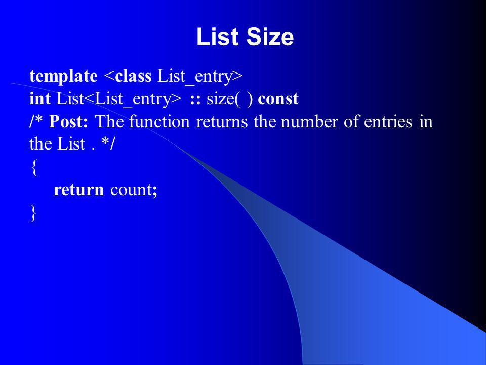 List Size template int List :: size( ) const /* Post: The function returns the number of entries in the List. */ { return count; }