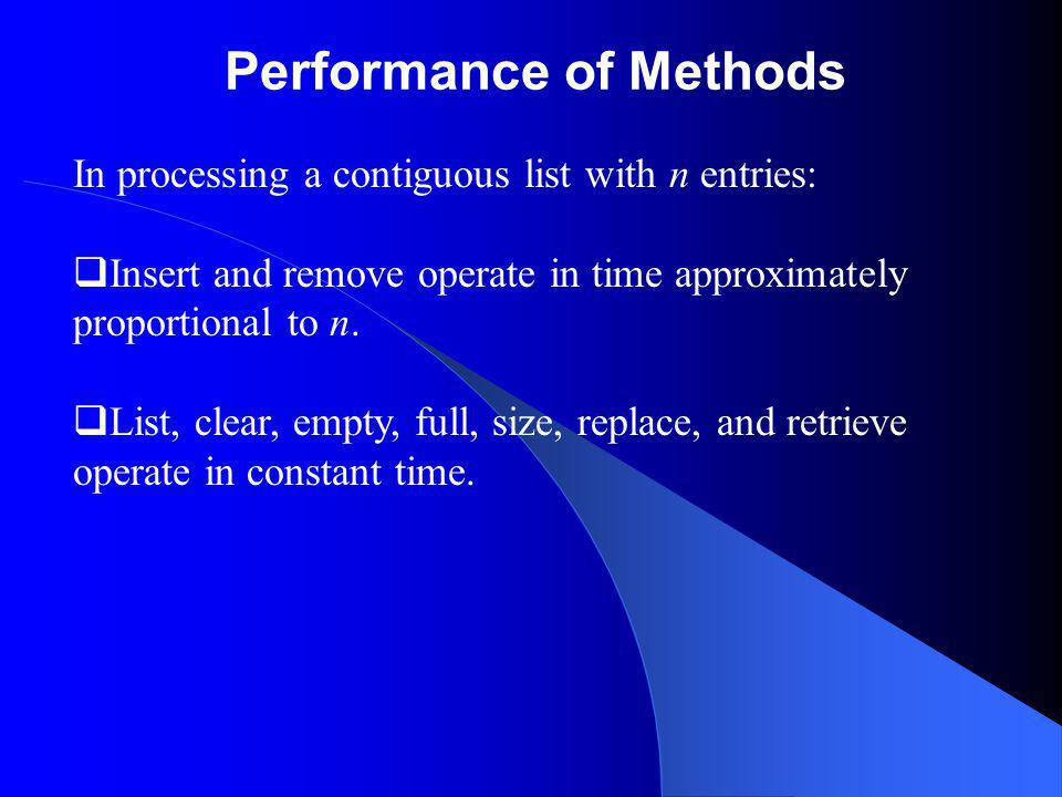 Performance of Methods In processing a contiguous list with n entries: Insert and remove operate in time approximately proportional to n.