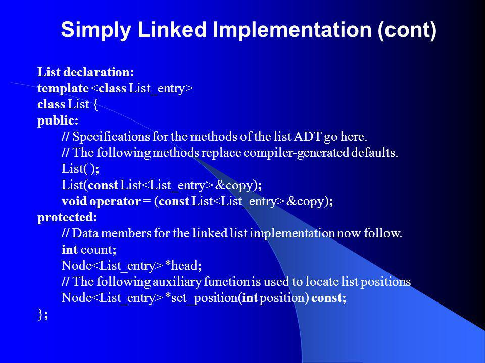 Simply Linked Implementation (cont) List declaration: template class List { public: // Specifications for the methods of the list ADT go here. // The
