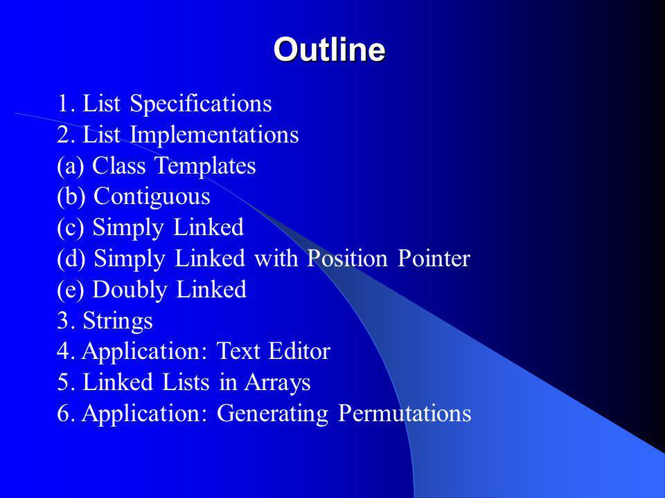 Outline 1. List Specifications 2. List Implementations (a) Class Templates (b) Contiguous (c) Simply Linked (d) Simply Linked with Position Pointer (e