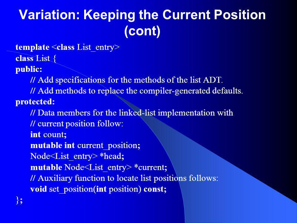 Variation: Keeping the Current Position (cont) template class List { public: // Add specifications for the methods of the list ADT.