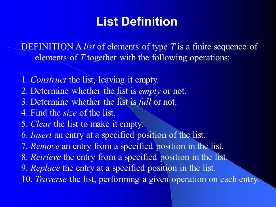 List Definition DEFINITION A list of elements of type T is a finite sequence of elements of T together with the following operations: 1. Construct the