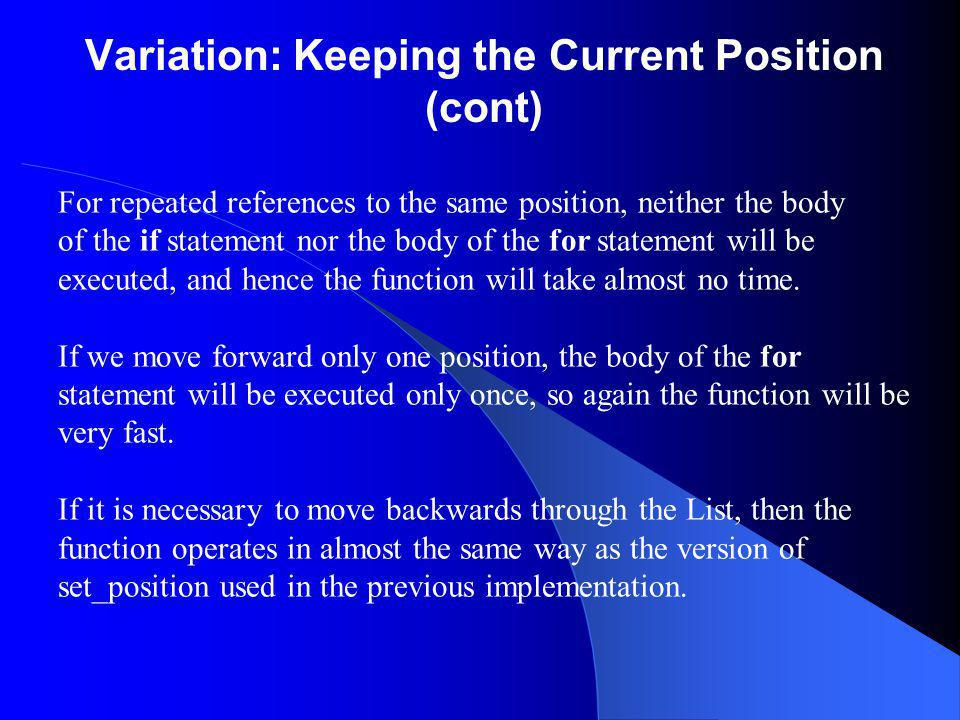 Variation: Keeping the Current Position (cont) For repeated references to the same position, neither the body of the if statement nor the body of the