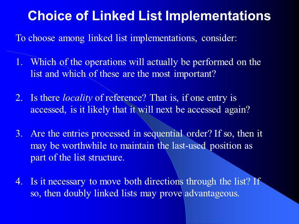 Choice of Linked List Implementations To choose among linked list implementations, consider: 1.Which of the operations will actually be performed on the list and which of these are the most important.