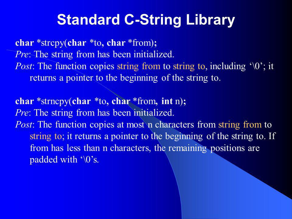 Standard C-String Library char *strcpy(char *to, char *from); Pre: The string from has been initialized. Post: The function copies string from to stri
