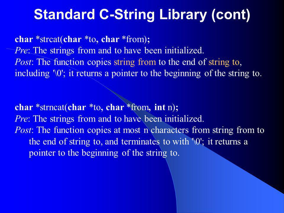 Standard C-String Library (cont) char *strcat(char *to, char *from); Pre: The strings from and to have been initialized. Post: The function copies str