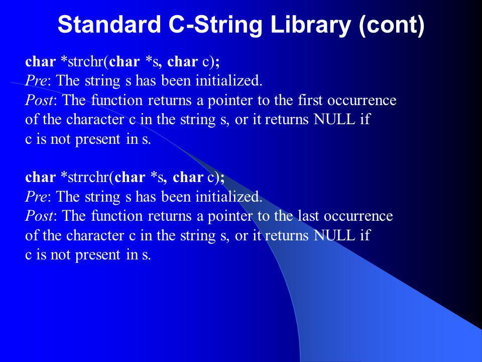 Standard C-String Library (cont) char *strchr(char *s, char c); Pre: The string s has been initialized.