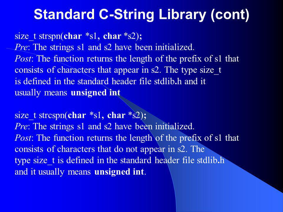 Standard C-String Library (cont) size_t strspn(char *s1, char *s2); Pre: The strings s1 and s2 have been initialized. Post: The function returns the l